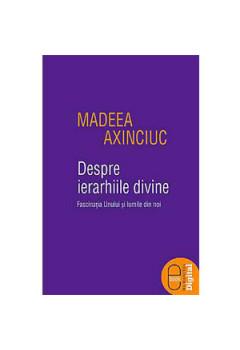 Despre Ierarhiile Divine. Fascinaţia Unului şi Lumile din Noi [eBook]