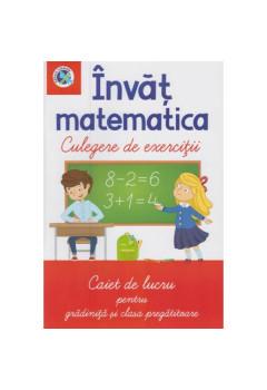 Învăț matematica Culegere de exerciții Caiet de lucru pentru grădiniță și clasa pregătitoare