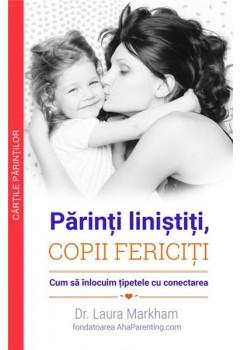 Părinți liniștiți, COPII FERICIȚI. Cum să înlocuim țipetele cu conectarea