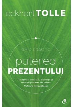 Puterea prezentului. Ghid practic - Învăţături esenţiale, meditaţii şi exerciţii preluate din cartea Puterea prezentului. Ediţia a II-a, revizuită