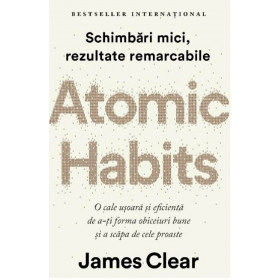 Atomic Habits. O cale ușoară și eficientă de a-ți forma obiceiuri bune și a scăpa de cele proaste