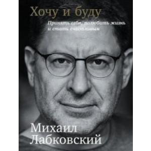 Хочу и буду: Принять себя,полюбить жизнь и стать счастливым - Лабковский М.