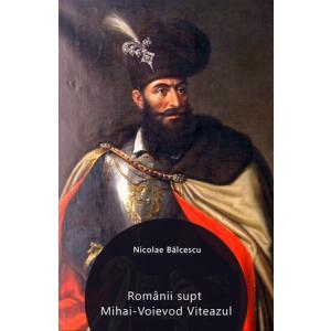 Românii supt Mihai-Voievod Viteazul [Carte Electronică]