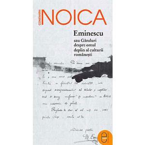 Eminescu sau Gânduri despre Omul deplin al Culturii Româneşti [Carte Electronică]