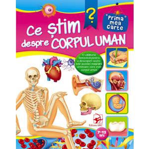 Ce știm despre corpul uman. Prima mea carte. 7-12 ani
