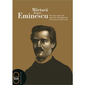 Mărturii despre Eminescu. Povestea unei Vieţi Spusă de Contemporani [Carte Electronică]