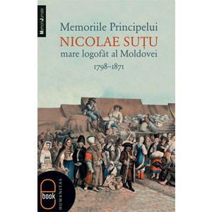 Memoriile Principelui Nicolae Suţu, Mare Logofăt al Moldovei 1789–1871 [Carte Electronică]