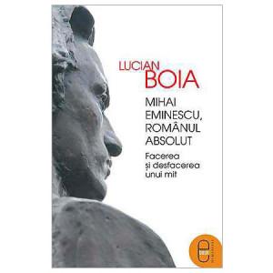 Mihai Eminescu, Românul Absolut. Facerea și desfacerea unui mită [Carte Electronică]