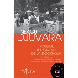 Misterul Telegramei de la Stockholm din 23 august 1944 şi Unele Amănunte Aproape de Necrezut din Preajma Dramaticei Noastre Capitulări [Carte Electronică]