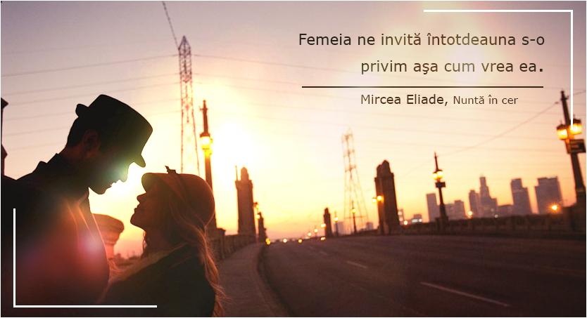 """Mircea Eliade citat din Nunta in cer """"Femeia ne invită întotdeauna s-o privim aşa cum vrea ea."""""""